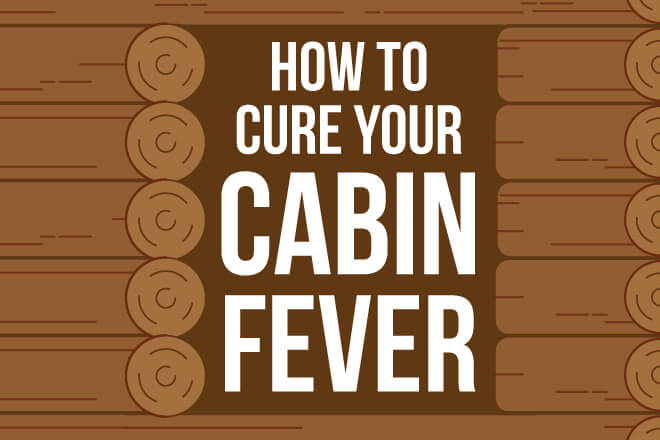 How to Cure Cabin Fever